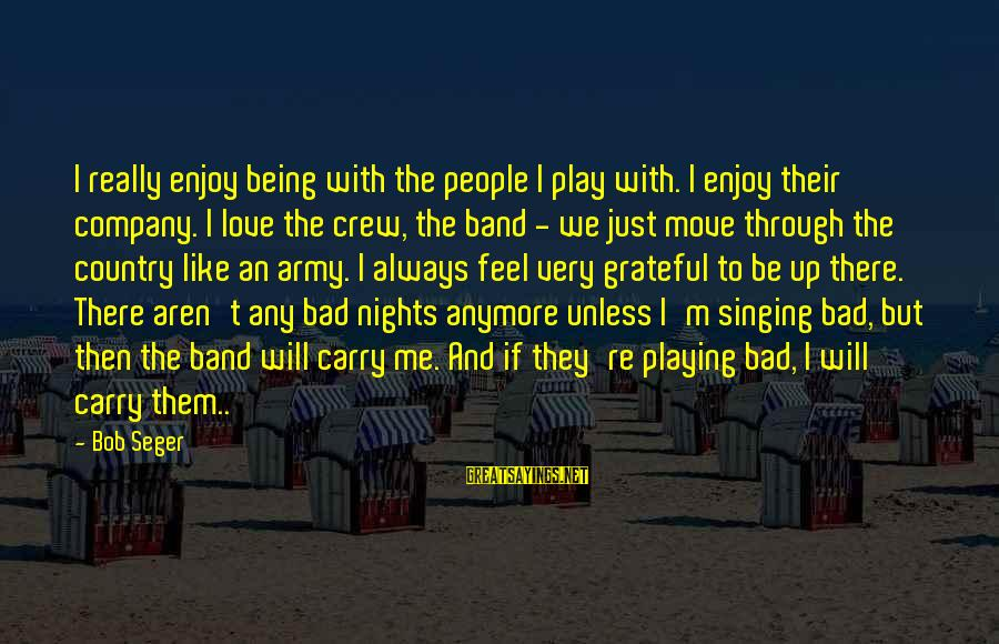Playing Sayings By Bob Seger: I really enjoy being with the people I play with. I enjoy their company. I