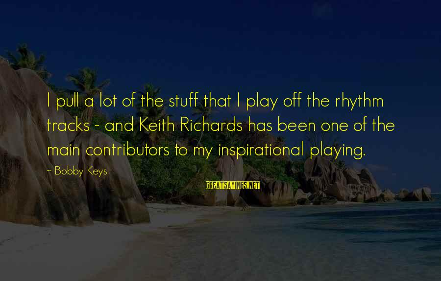 Playing Sayings By Bobby Keys: I pull a lot of the stuff that I play off the rhythm tracks -