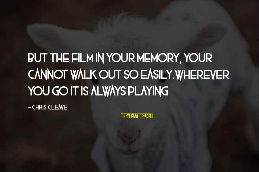Playing Sayings By Chris Cleave: But the film in your memory, your cannot walk out so easily.Wherever you go it