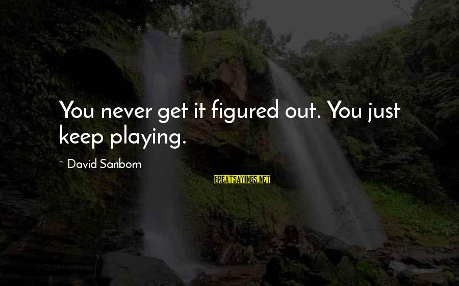 Playing Sayings By David Sanborn: You never get it figured out. You just keep playing.