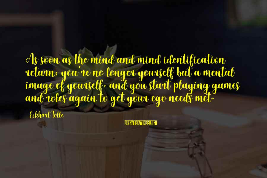 Playing Sayings By Eckhart Tolle: As soon as the mind and mind identification return; you're no longer yourself but a