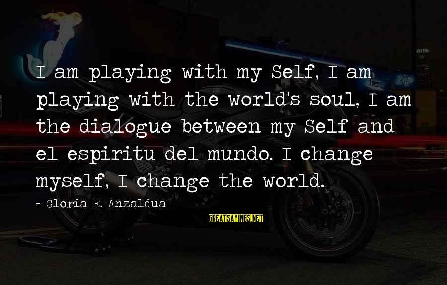 Playing Sayings By Gloria E. Anzaldua: I am playing with my Self, I am playing with the world's soul, I am