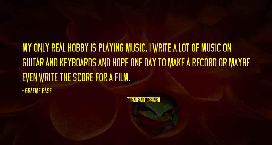 Playing Sayings By Graeme Base: My only real hobby is playing music. I write a lot of music on guitar