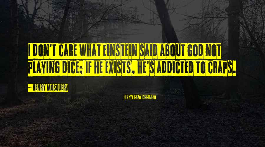 Playing Sayings By Henry Mosquera: I don't care what Einstein said about God not playing dice; If he exists, he's