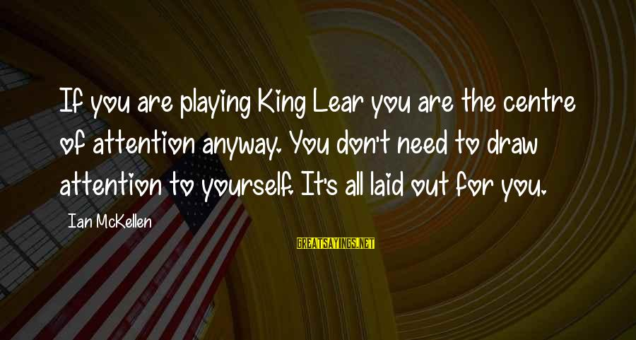 Playing Sayings By Ian McKellen: If you are playing King Lear you are the centre of attention anyway. You don't