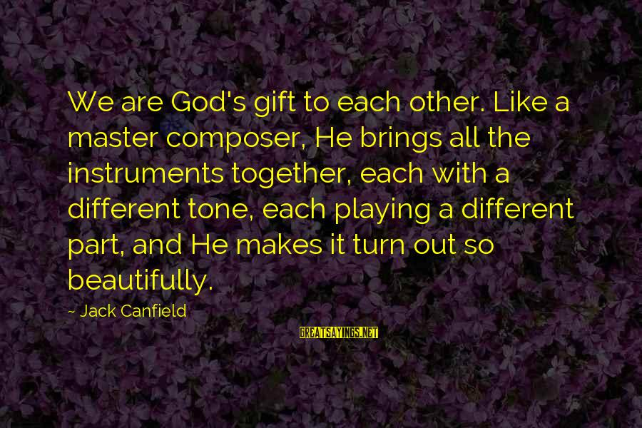 Playing Sayings By Jack Canfield: We are God's gift to each other. Like a master composer, He brings all the