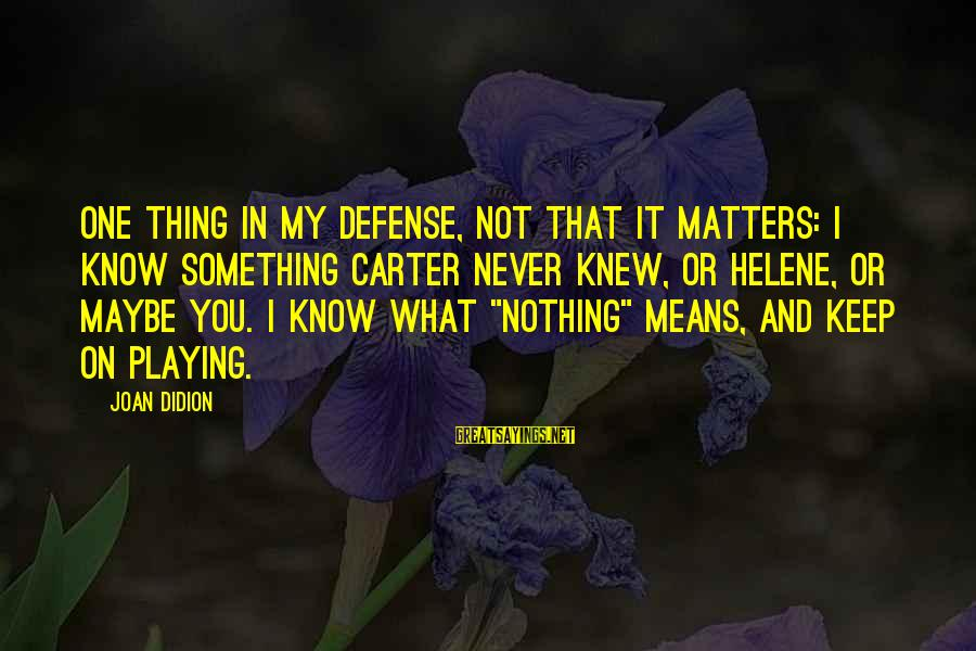 Playing Sayings By Joan Didion: One thing in my defense, not that it matters: I know something Carter never knew,