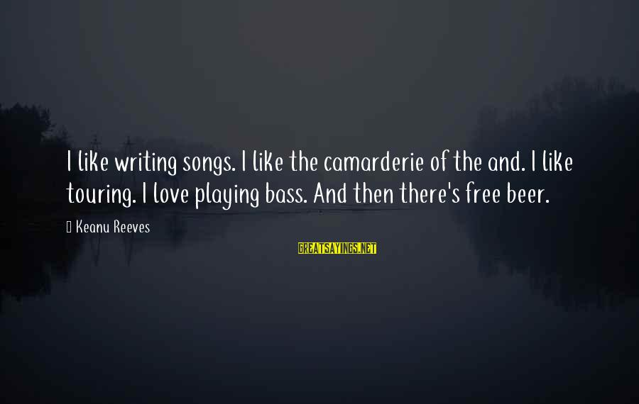 Playing Sayings By Keanu Reeves: I like writing songs. I like the camarderie of the and. I like touring. I