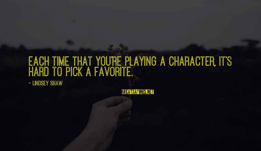 Playing Sayings By Lindsey Shaw: Each time that you're playing a character, it's hard to pick a favorite.