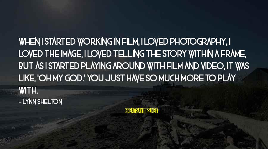 Playing Sayings By Lynn Shelton: When I started working in film, I loved photography, I loved the image, I loved