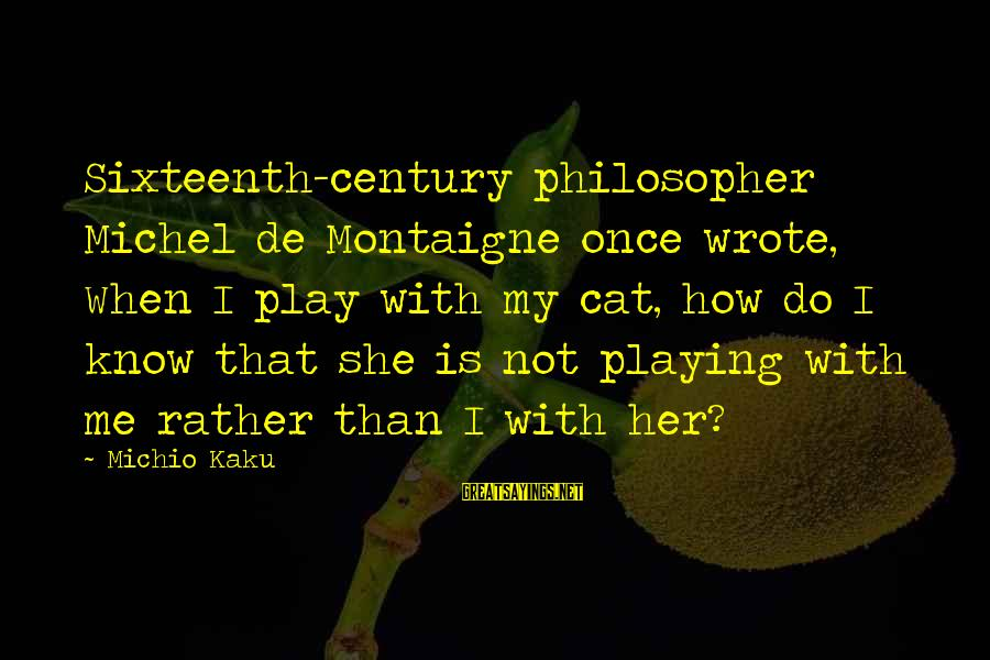 Playing Sayings By Michio Kaku: Sixteenth-century philosopher Michel de Montaigne once wrote, When I play with my cat, how do