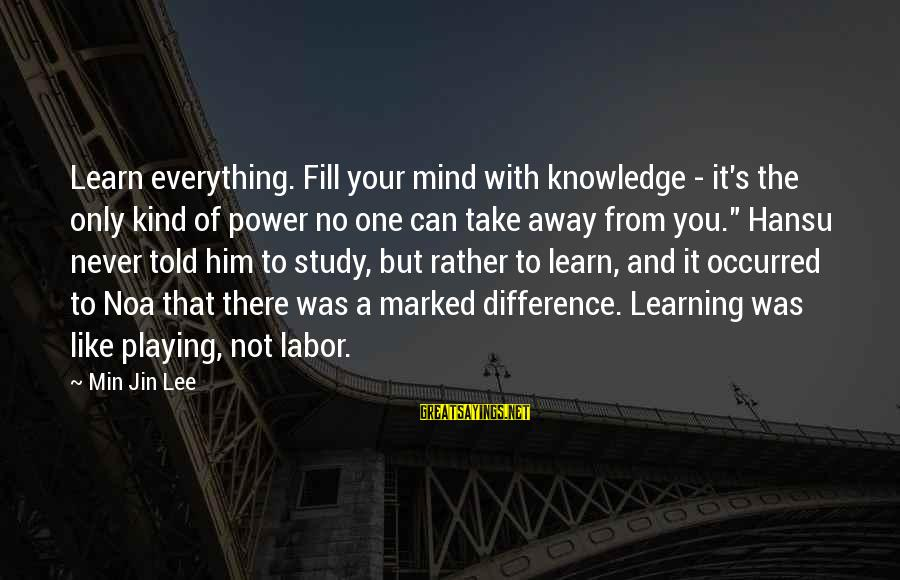 Playing Sayings By Min Jin Lee: Learn everything. Fill your mind with knowledge - it's the only kind of power no