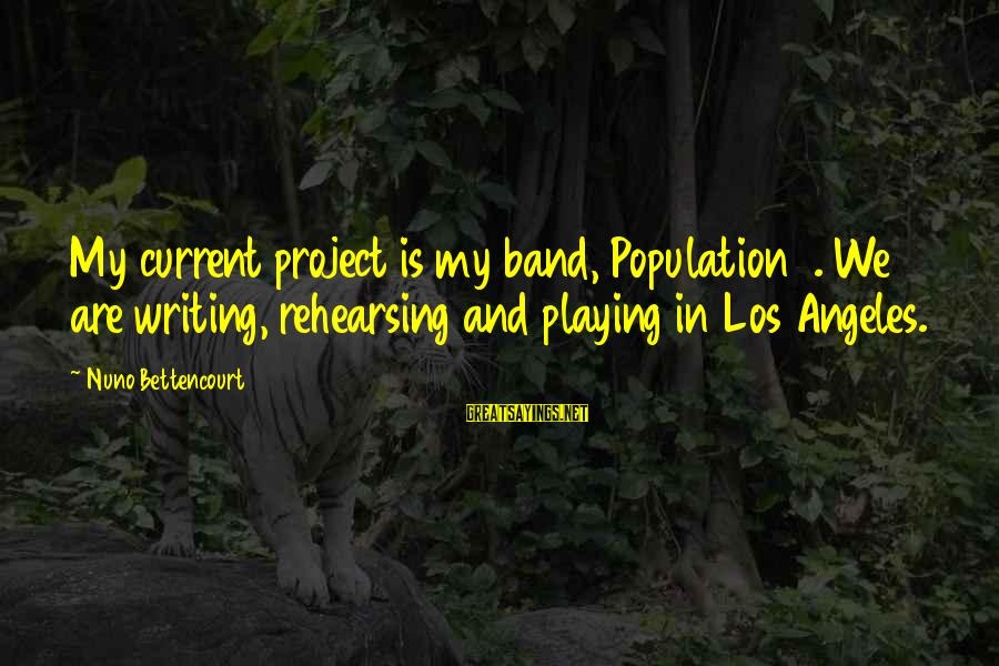 Playing Sayings By Nuno Bettencourt: My current project is my band, Population 1. We are writing, rehearsing and playing in