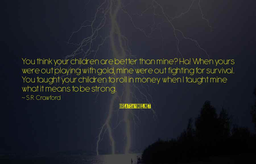Playing Sayings By S.R. Crawford: You think your children are better than mine? Ha! When yours were out playing with
