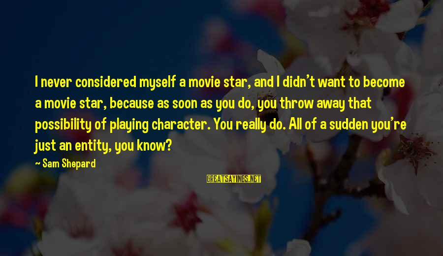 Playing Sayings By Sam Shepard: I never considered myself a movie star, and I didn't want to become a movie