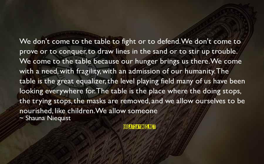 Playing Sayings By Shauna Niequist: We don't come to the table to fight or to defend. We don't come to