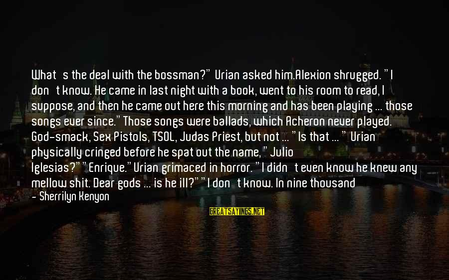 """Playing Sayings By Sherrilyn Kenyon: What's the deal with the bossman?"""" Urian asked him.Alexion shrugged. """"I don't know. He came"""