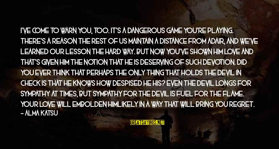 Playing With The Devil Sayings By Alma Katsu: I've come to warn you, too. It's a dangerous game you're playing. There's a reason
