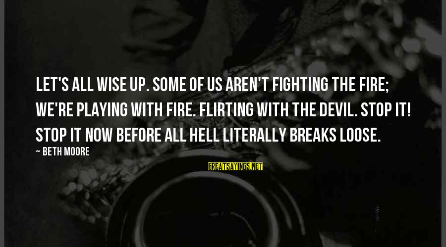 Playing With The Devil Sayings By Beth Moore: Let's all wise up. Some of us aren't fighting the fire; we're playing with fire.
