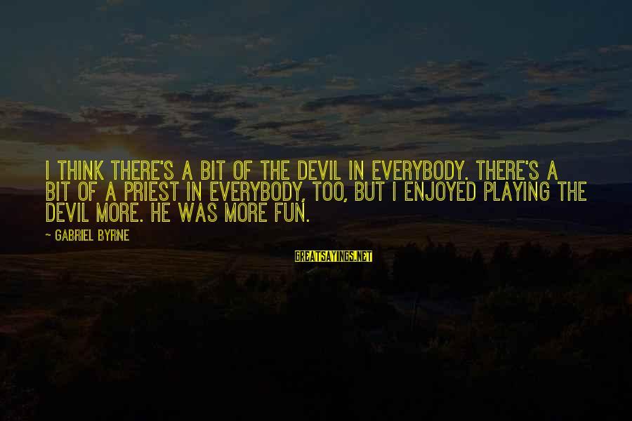 Playing With The Devil Sayings By Gabriel Byrne: I think there's a bit of the devil in everybody. There's a bit of a