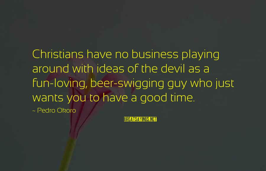 Playing With The Devil Sayings By Pedro Okoro: Christians have no business playing around with ideas of the devil as a fun-loving, beer-swigging