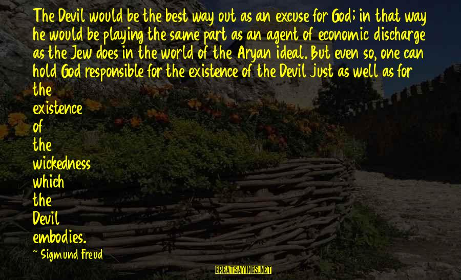 Playing With The Devil Sayings By Sigmund Freud: The Devil would be the best way out as an excuse for God; in that