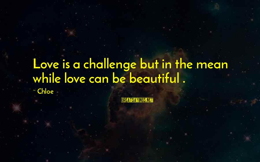 Please Don't Be Angry Sayings By Chloe: Love is a challenge but in the mean while love can be beautiful .
