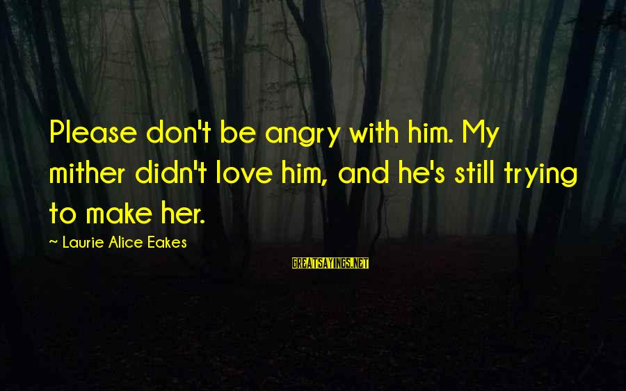 Please Don't Be Angry Sayings By Laurie Alice Eakes: Please don't be angry with him. My mither didn't love him, and he's still trying