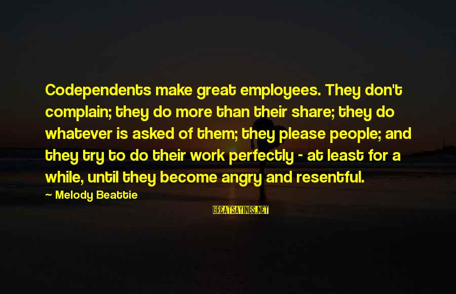 Please Don't Be Angry Sayings By Melody Beattie: Codependents make great employees. They don't complain; they do more than their share; they do