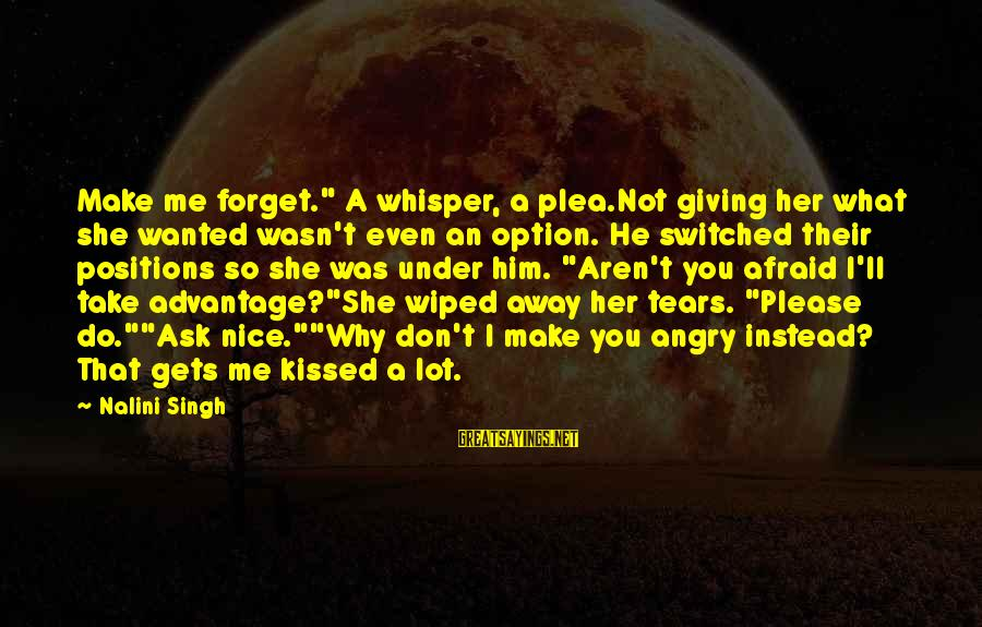 "Please Don't Be Angry Sayings By Nalini Singh: Make me forget."" A whisper, a plea.Not giving her what she wanted wasn't even an"