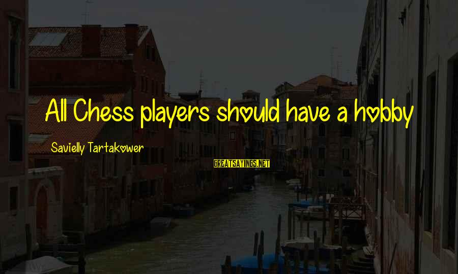 Please Don't Be Angry Sayings By Savielly Tartakower: All Chess players should have a hobby