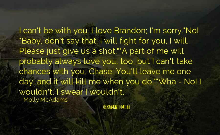 """Please Love Me Always Sayings By Molly McAdams: I can't be with you. I love Brandon; I'm sorry.""""No! """"Baby, don't say that. I"""