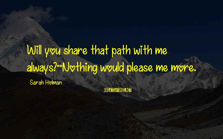"""Please Love Me Always Sayings By Sarah Holman: Will you share that path with me always?""""""""Nothing would please me more."""