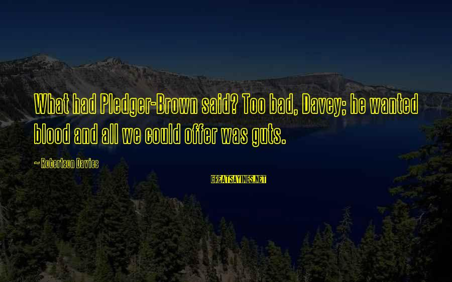 Pledger Sayings By Robertson Davies: What had Pledger-Brown said? Too bad, Davey; he wanted blood and all we could offer