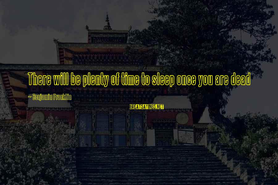 Plenty Of Sleep Sayings By Benjamin Franklin: There will be plenty of time to sleep once you are dead