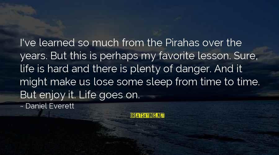 Plenty Of Sleep Sayings By Daniel Everett: I've learned so much from the Pirahas over the years. But this is perhaps my
