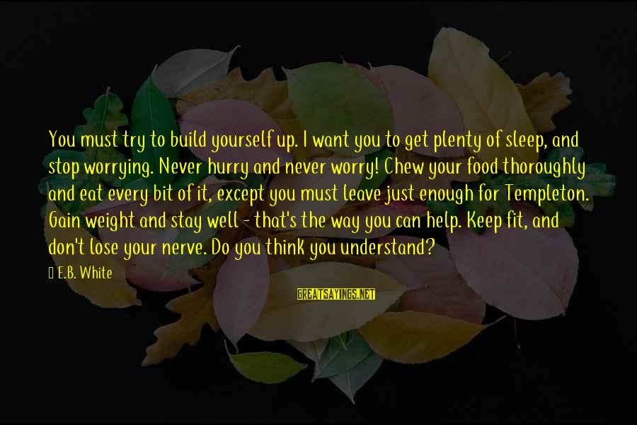 Plenty Of Sleep Sayings By E.B. White: You must try to build yourself up. I want you to get plenty of sleep,