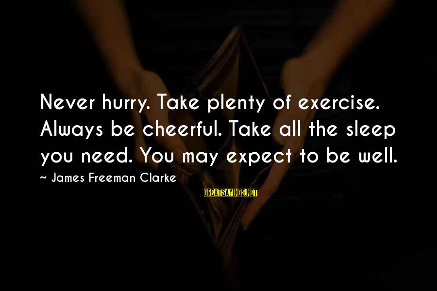 Plenty Of Sleep Sayings By James Freeman Clarke: Never hurry. Take plenty of exercise. Always be cheerful. Take all the sleep you need.