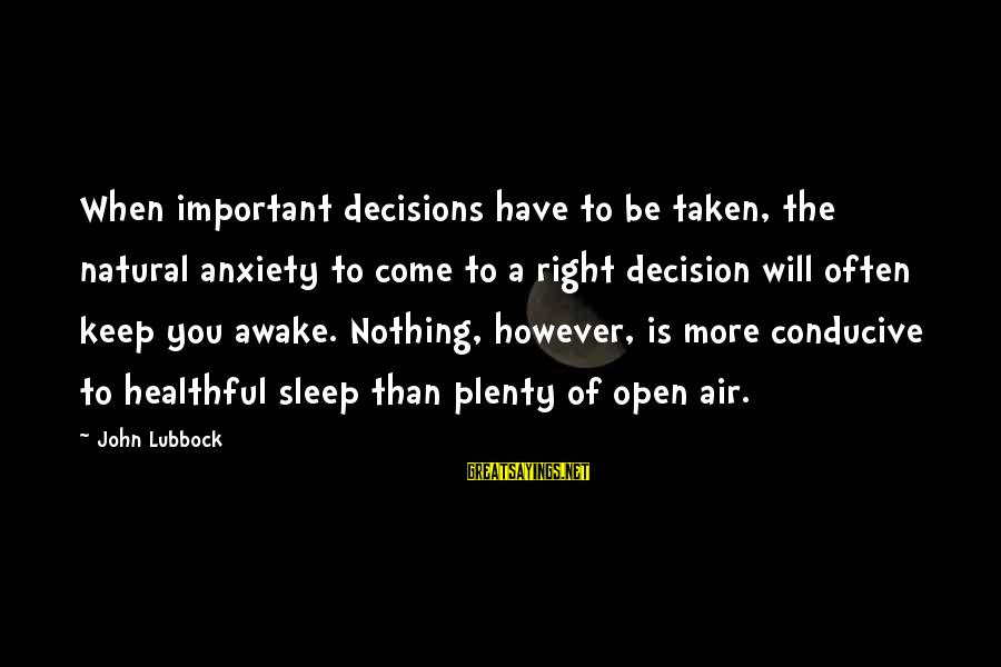 Plenty Of Sleep Sayings By John Lubbock: When important decisions have to be taken, the natural anxiety to come to a right