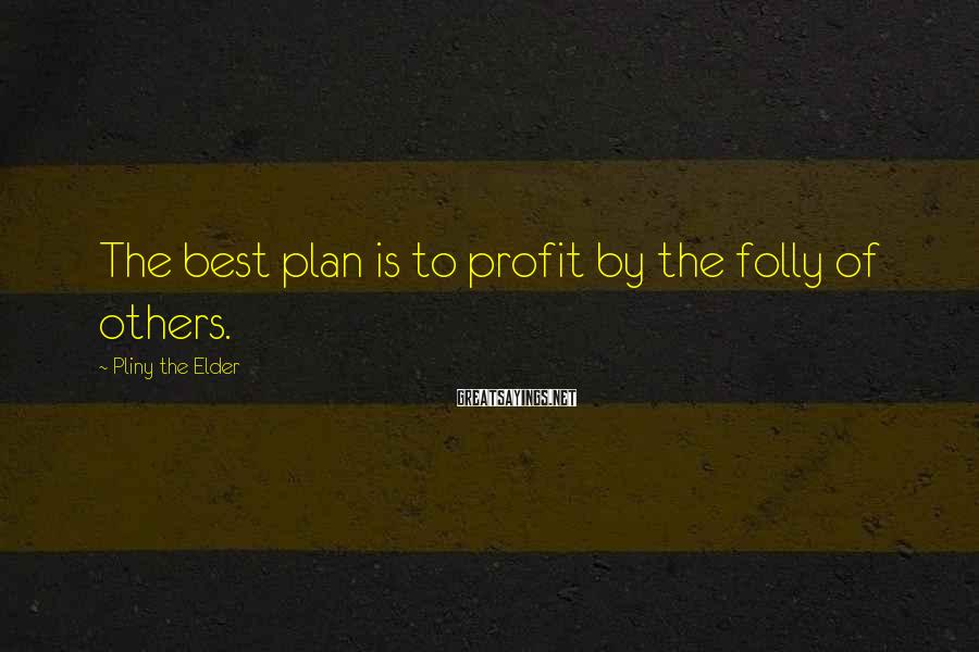 Pliny The Elder Sayings: The best plan is to profit by the folly of others.