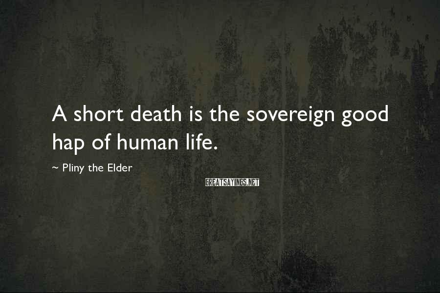 Pliny The Elder Sayings: A short death is the sovereign good hap of human life.
