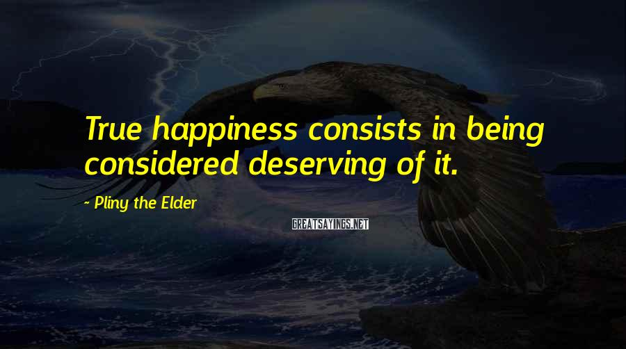 Pliny The Elder Sayings: True happiness consists in being considered deserving of it.