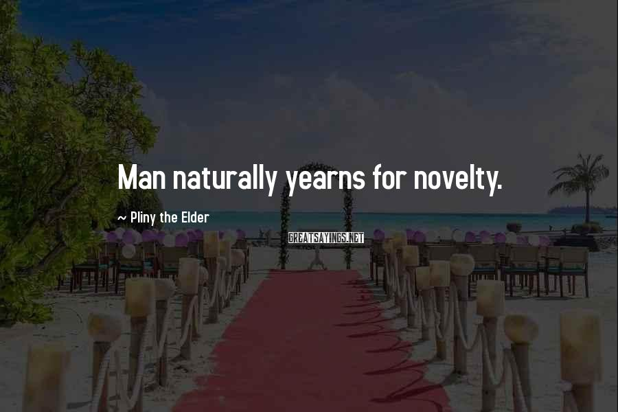 Pliny The Elder Sayings: Man naturally yearns for novelty.