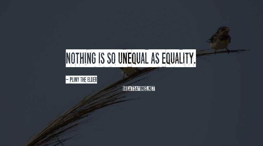 Pliny The Elder Sayings: Nothing is so unequal as equality.