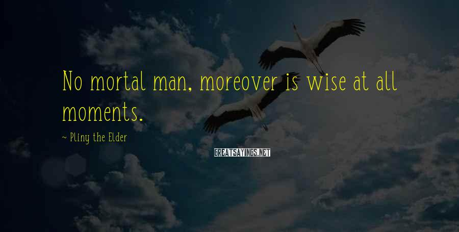 Pliny The Elder Sayings: No mortal man, moreover is wise at all moments.