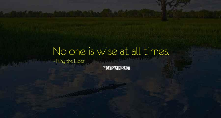 Pliny The Elder Sayings: No one is wise at all times.