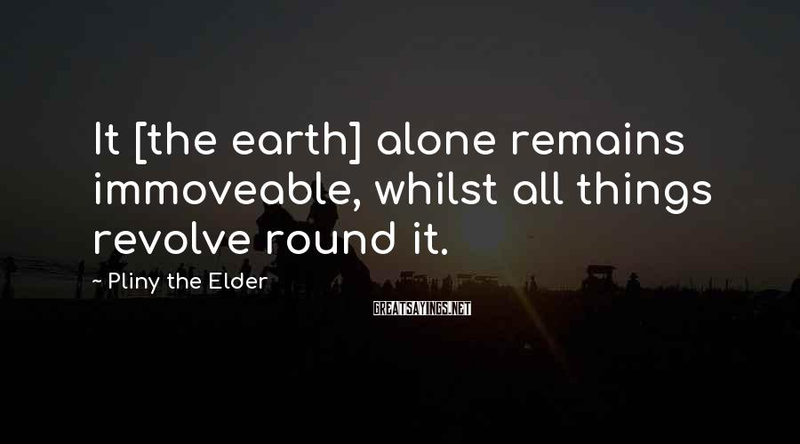 Pliny The Elder Sayings: It [the earth] alone remains immoveable, whilst all things revolve round it.
