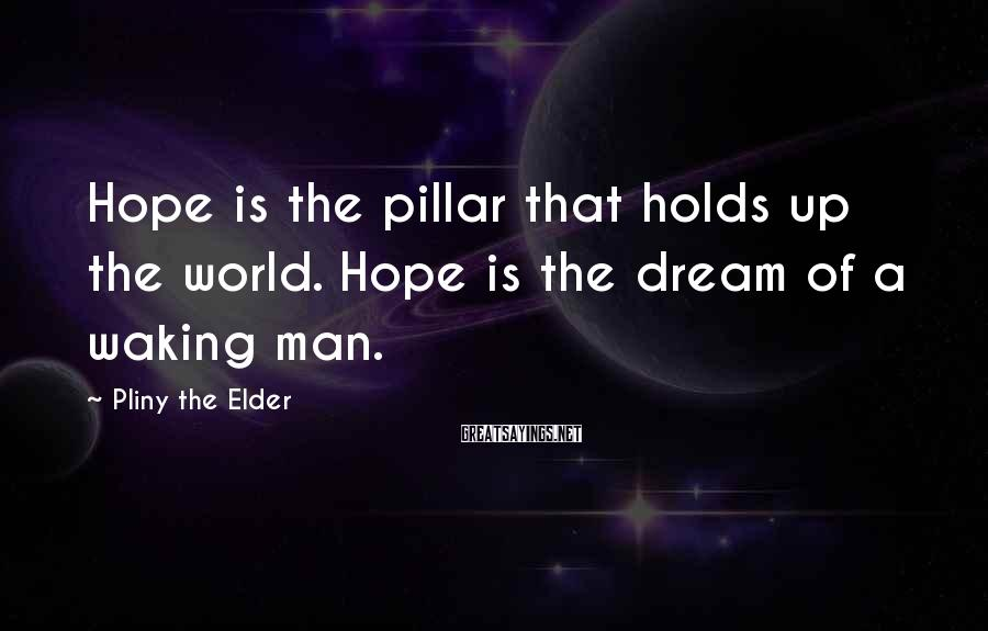 Pliny The Elder Sayings: Hope is the pillar that holds up the world. Hope is the dream of a
