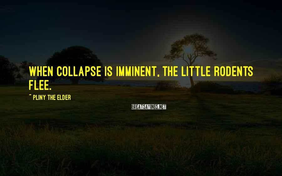 Pliny The Elder Sayings: When collapse is imminent, the little rodents flee.