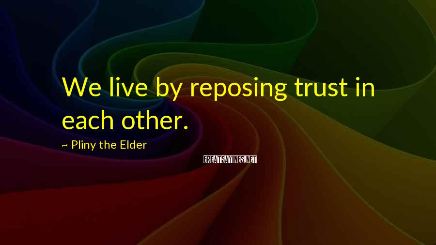 Pliny The Elder Sayings: We live by reposing trust in each other.